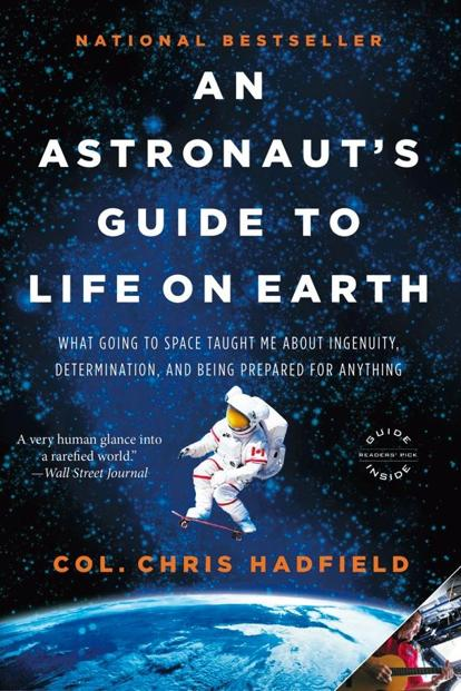 An Astronaut's Guide to Life on Earth: What Going to Space Taught Me About Ingenuity, Determination, and Being Prepared for Anything: By Chris Hadfield
