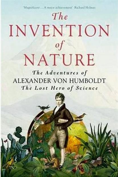 he Invention of Nature: The Adventures of Alexander von Humboldt, the Lost Hero of Science: By Andrea Wulf