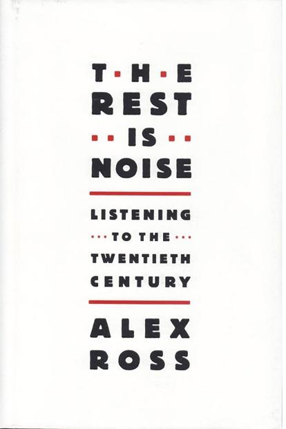 The Rest Is Noise: By Alex Ross: