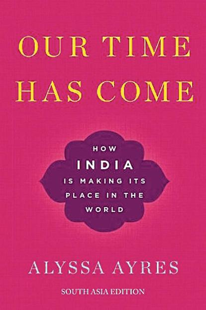 Our Time Has Come—How India Is Making Its Place In The World: By Alyssa Ayres, Oxford University Press, 360 pages, Rs695.