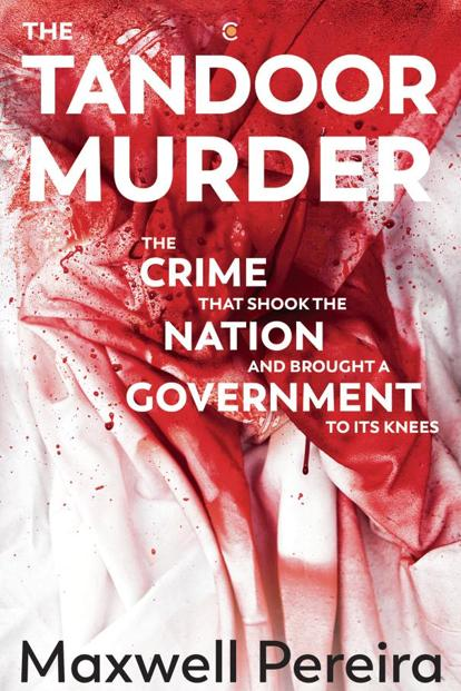 The Tandoor Murder—The Crime That Shook The Nation And Brought A Government To Its Knees: By Maxwell Pereira, Westland, 304 pages, Rs599.