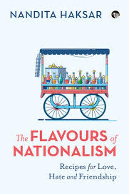 The Flavours Of Nationalism: Recipes For Love, Hate And Friendship: By Nandita Haksar, Speaking Tiger 240 pages, ₹350.