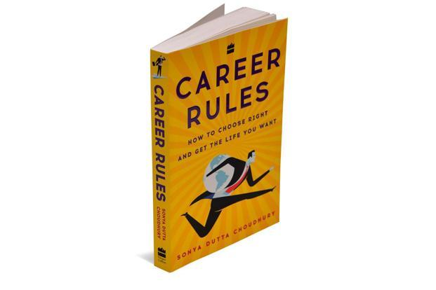 Career Rules— How To Choose Right And Get The Life You Want: By Sonya Dutta Choudhury, HarperCollins, 276 pages, Rs250.